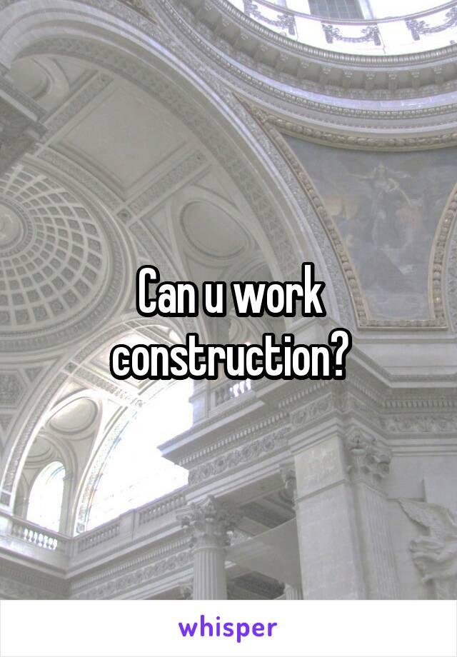 Can u work construction?