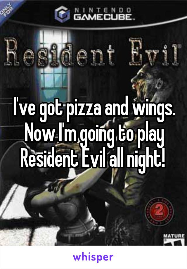 I've got pizza and wings. Now I'm going to play Resident Evil all night!