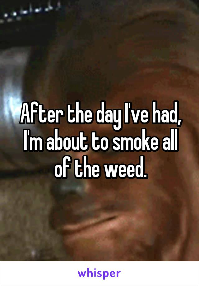 After the day I've had, I'm about to smoke all of the weed.
