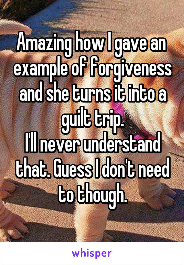 Amazing how I gave an  example of forgiveness and she turns it into a guilt trip. I'll never understand that. Guess I don't need to though.