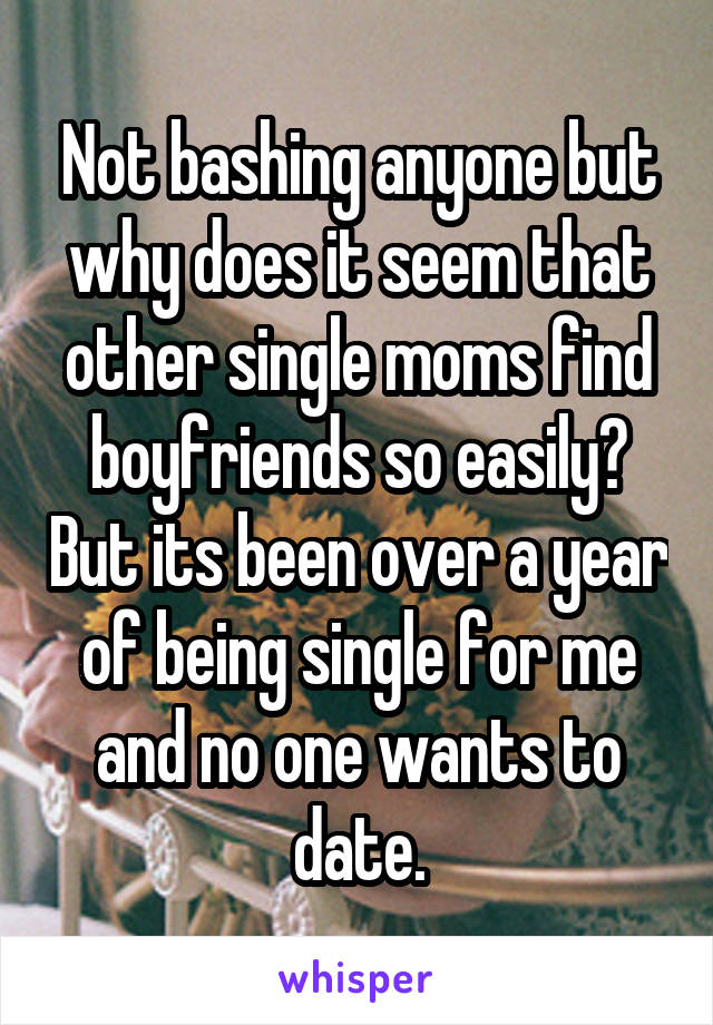 Not bashing anyone but why does it seem that other single moms find boyfriends so easily? But its been over a year of being single for me and no one wants to date.