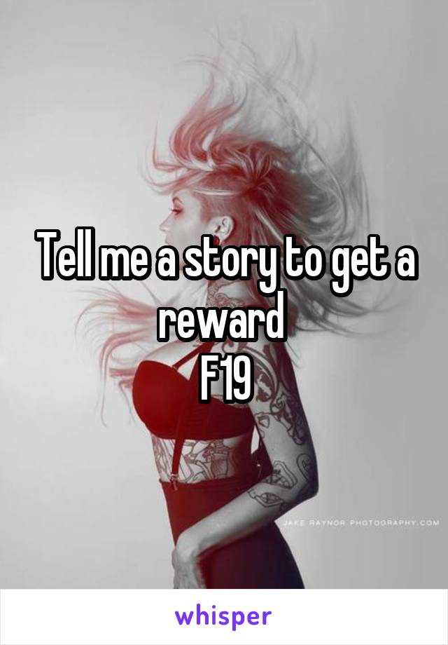Tell me a story to get a reward  F19