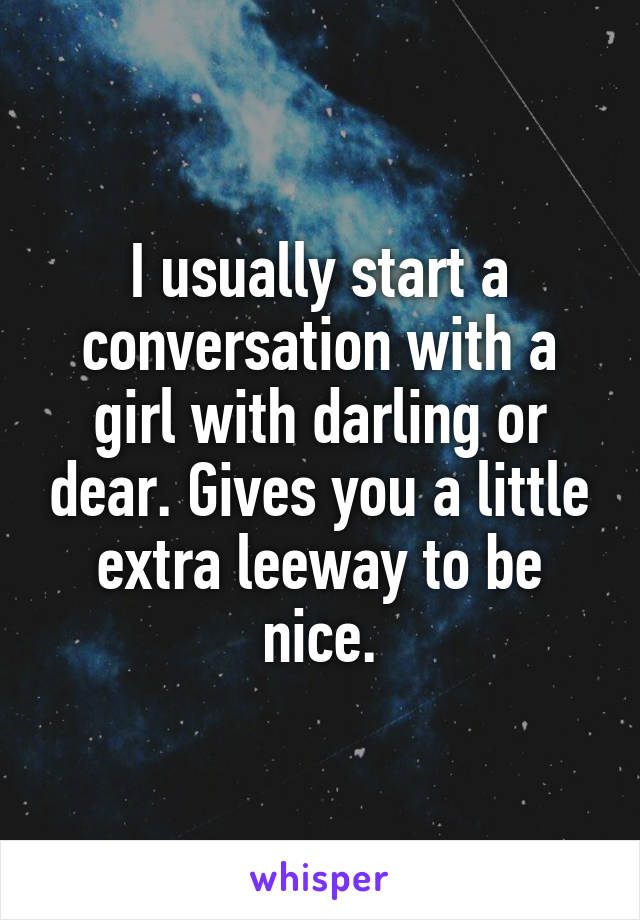 I usually start a conversation with a girl with darling or dear. Gives you a little extra leeway to be nice.