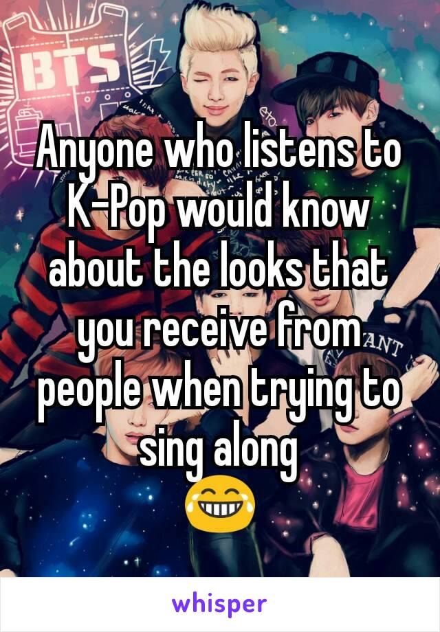 Anyone who listens to K-Pop would know about the looks that you receive from people when trying to sing along 😂
