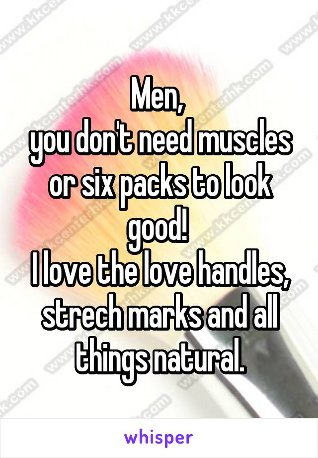 Men,  you don't need muscles or six packs to look good!  I love the love handles, strech marks and all things natural.