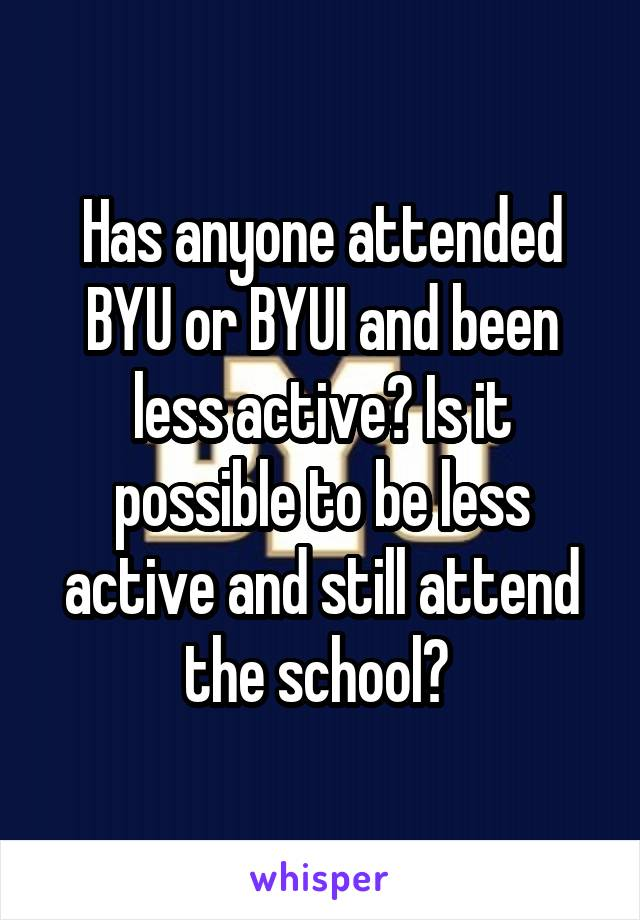 Has anyone attended BYU or BYUI and been less active? Is it possible to be less active and still attend the school?