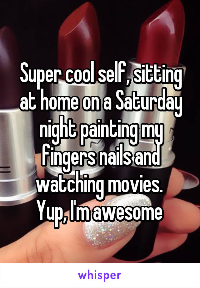 Super cool self, sitting at home on a Saturday night painting my fingers nails and watching movies.  Yup, I'm awesome