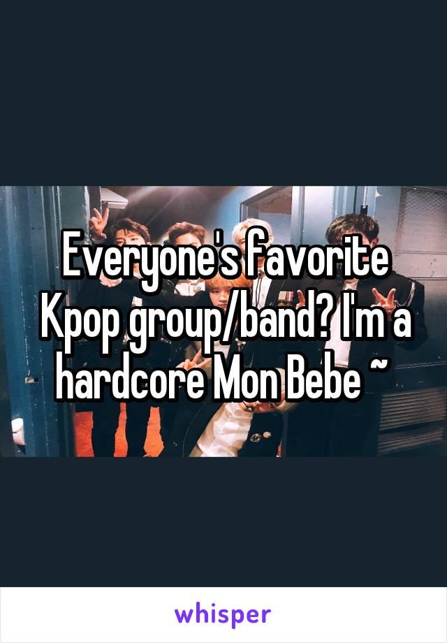 Everyone's favorite Kpop group/band? I'm a hardcore Mon Bebe ~