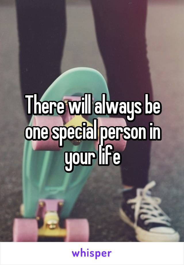 There will always be one special person in your life