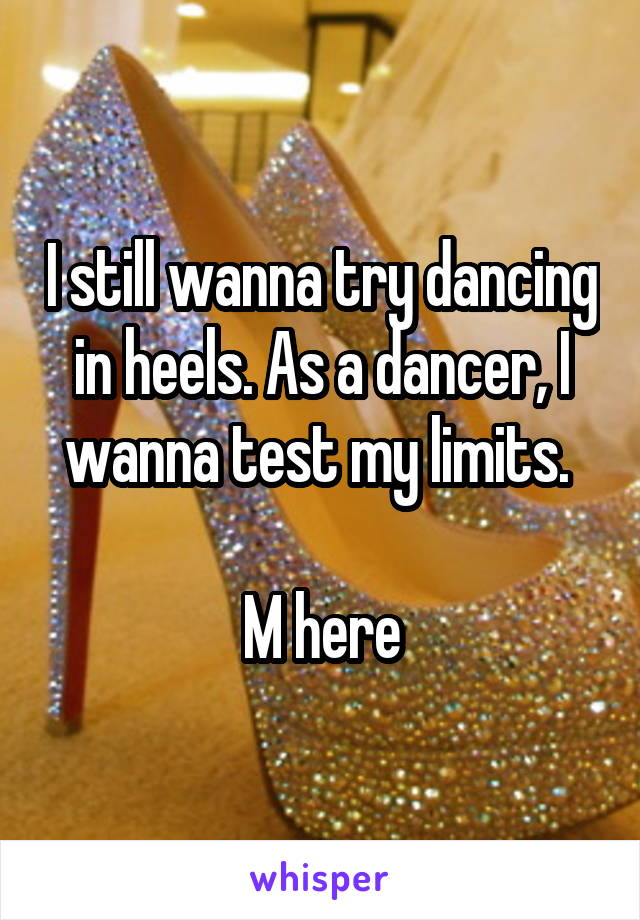 I still wanna try dancing in heels. As a dancer, I wanna test my limits.   M here