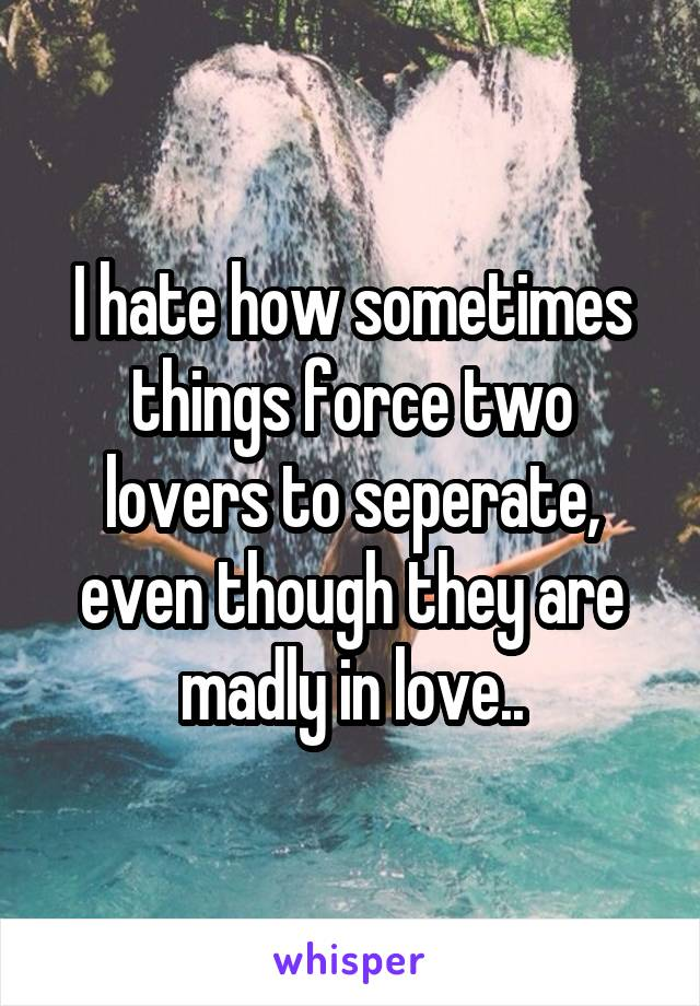 I hate how sometimes things force two lovers to seperate, even though they are madly in love..