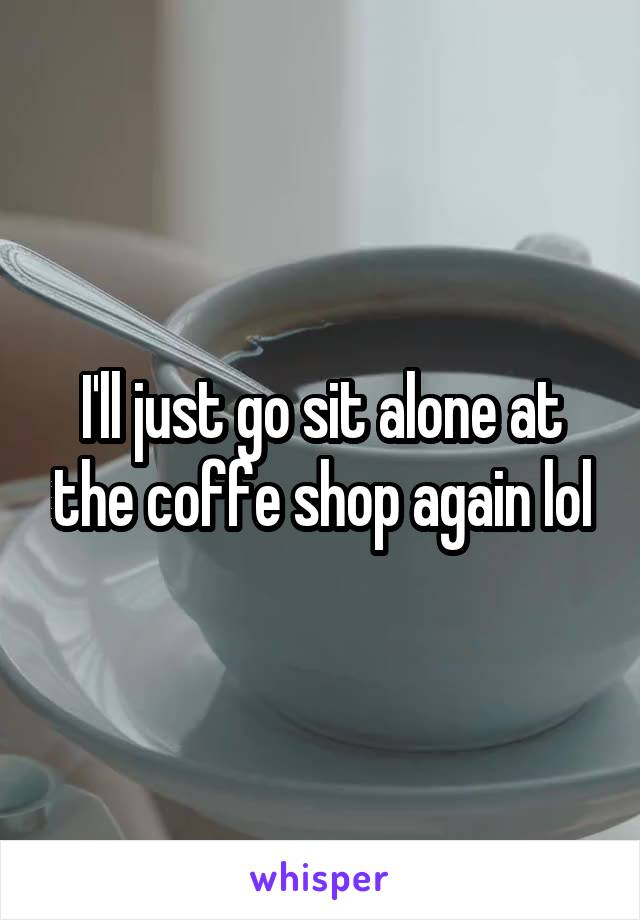I'll just go sit alone at the coffe shop again lol