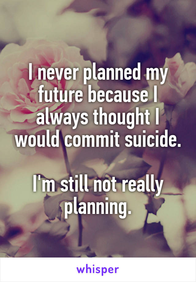 I never planned my future because I always thought I would commit suicide.  I'm still not really planning.