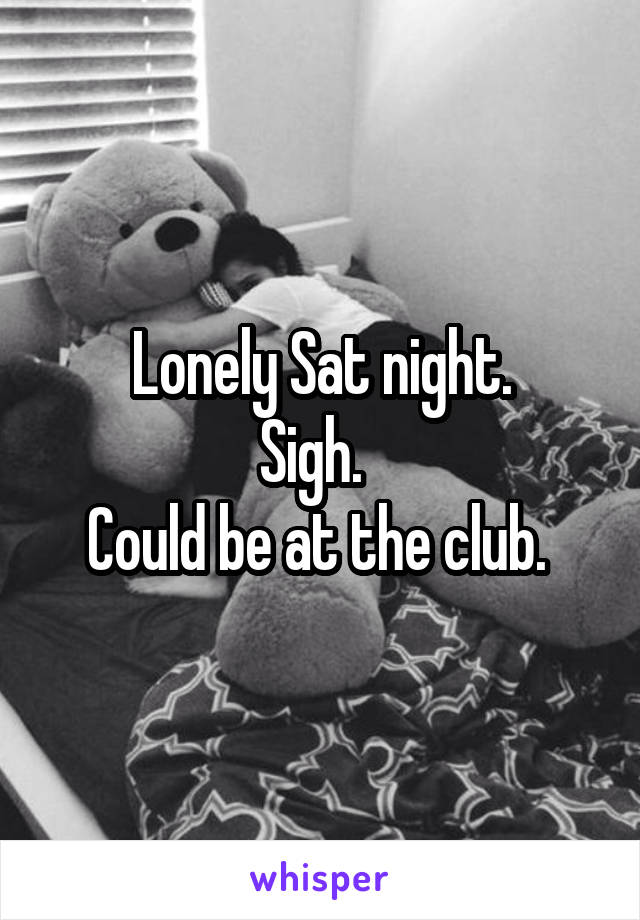 Lonely Sat night. Sigh.   Could be at the club.