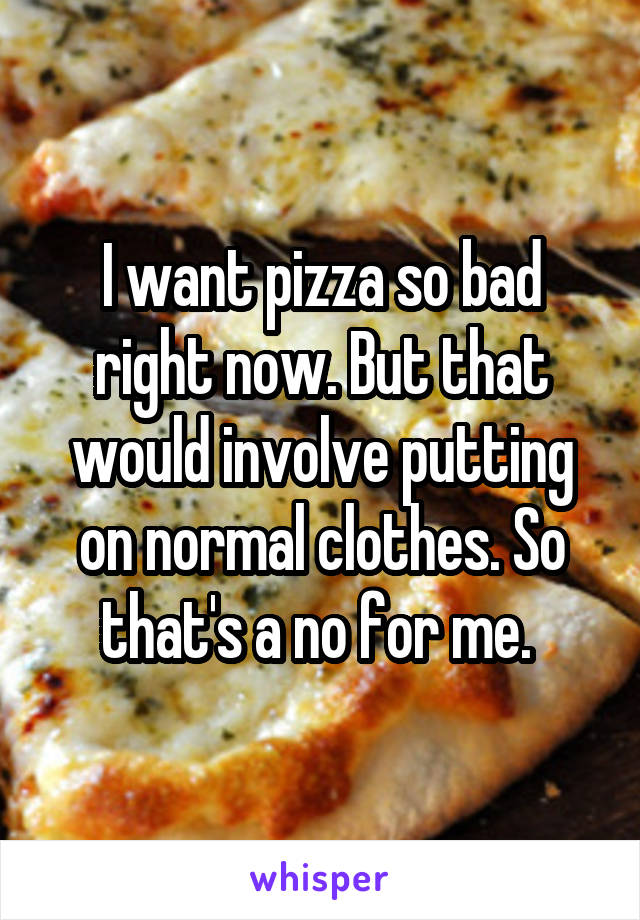 I want pizza so bad right now. But that would involve putting on normal clothes. So that's a no for me.