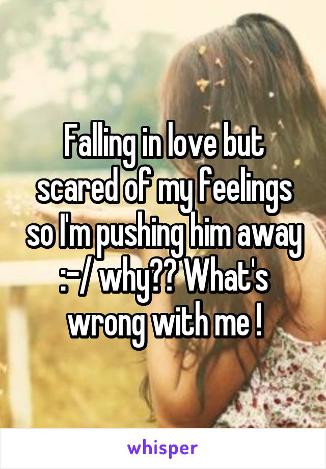 Falling in love but scared of my feelings so I'm pushing him away :-/ why?? What's wrong with me !