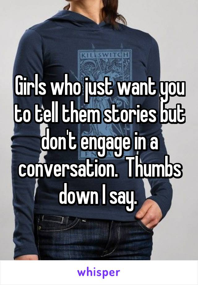 Girls who just want you to tell them stories but don't engage in a conversation.  Thumbs down I say.