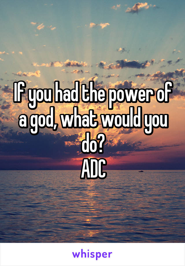 If you had the power of a god, what would you do? ADC