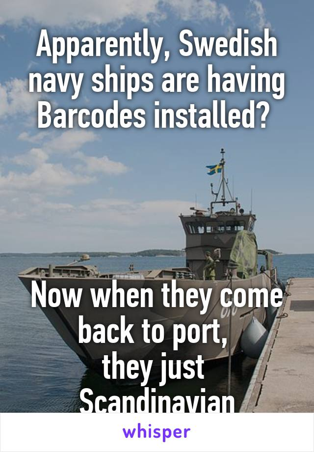Apparently, Swedish navy ships are having Barcodes installed?      Now when they come back to port,  they just  Scandinavian