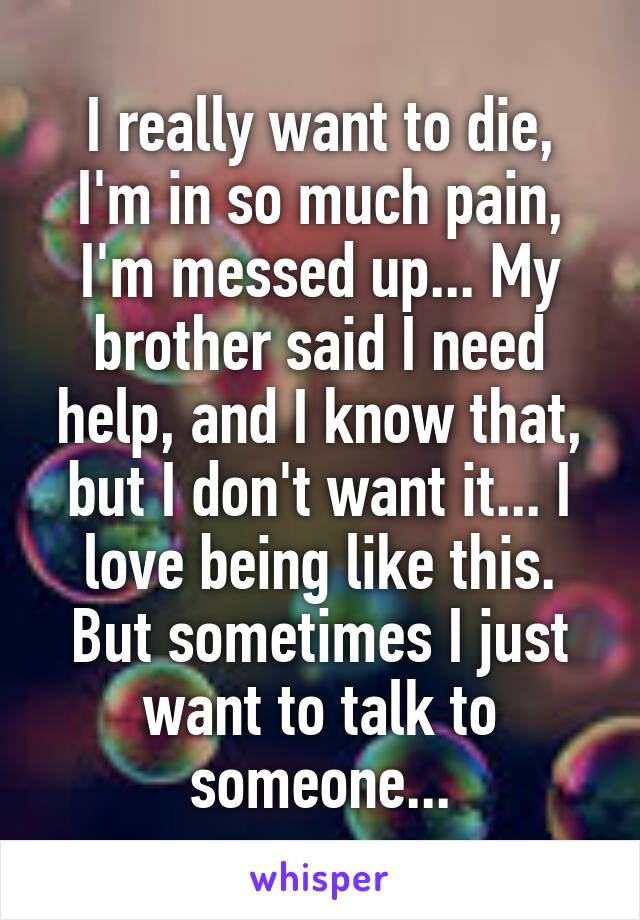 I really want to die, I'm in so much pain, I'm messed up... My brother said I need help, and I know that, but I don't want it... I love being like this. But sometimes I just want to talk to someone...