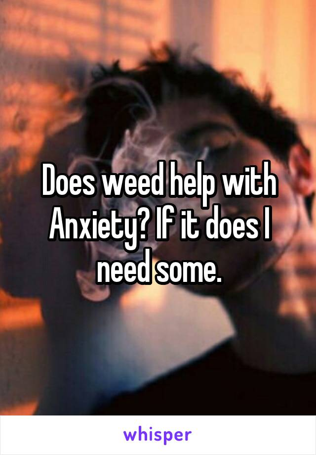 Does weed help with Anxiety? If it does I need some.