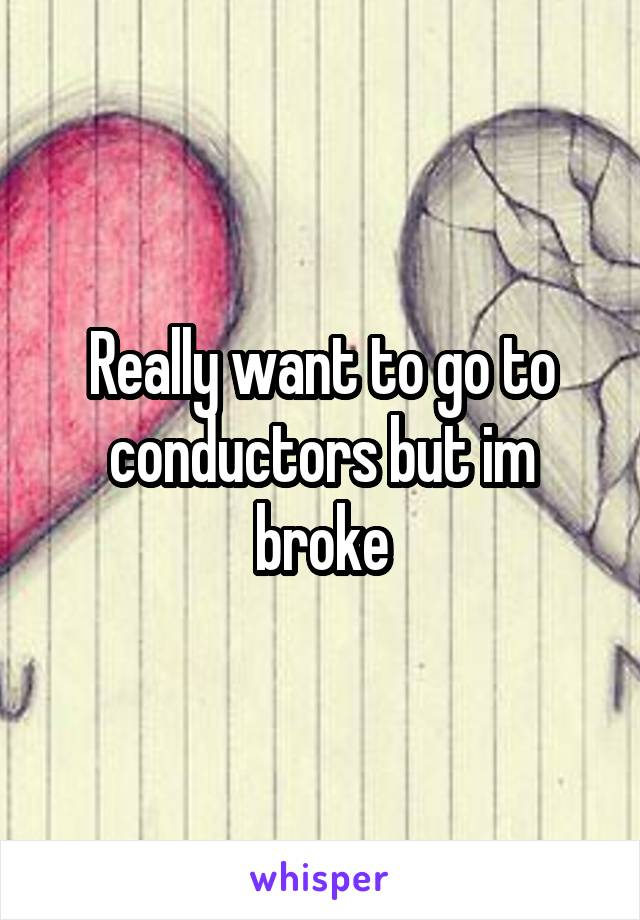 Really want to go to conductors but im broke
