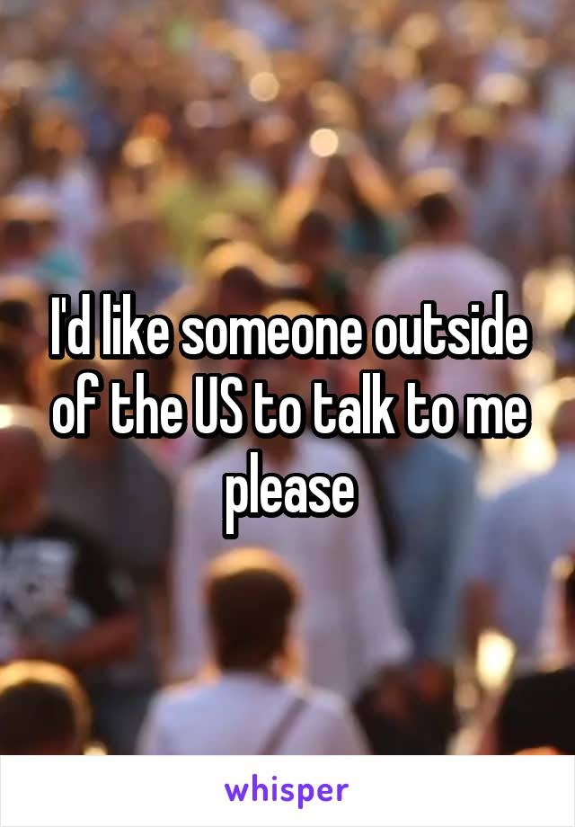 I'd like someone outside of the US to talk to me please