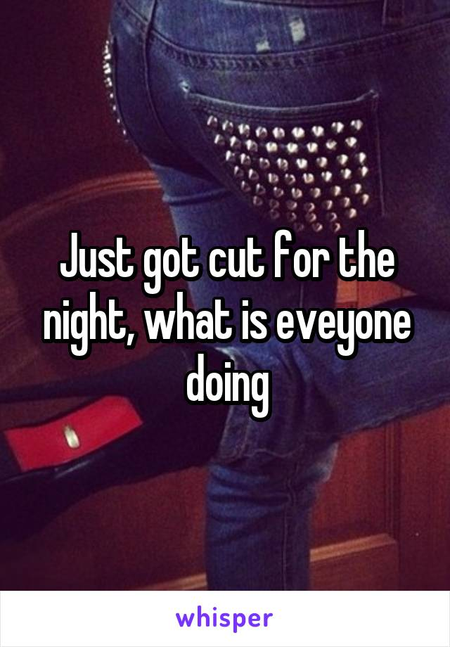 Just got cut for the night, what is eveyone doing