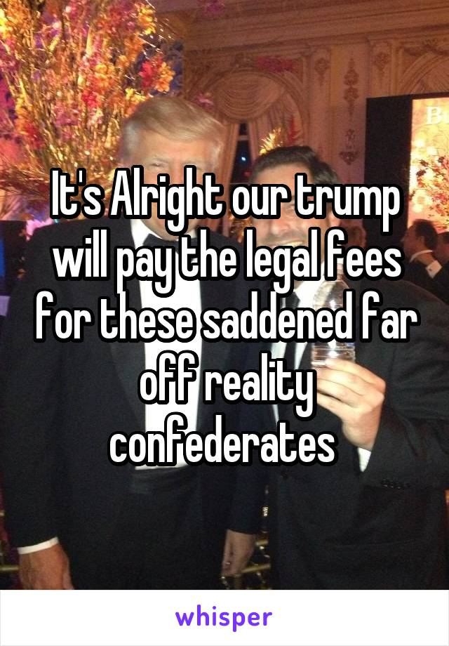 It's Alright our trump will pay the legal fees for these saddened far off reality confederates