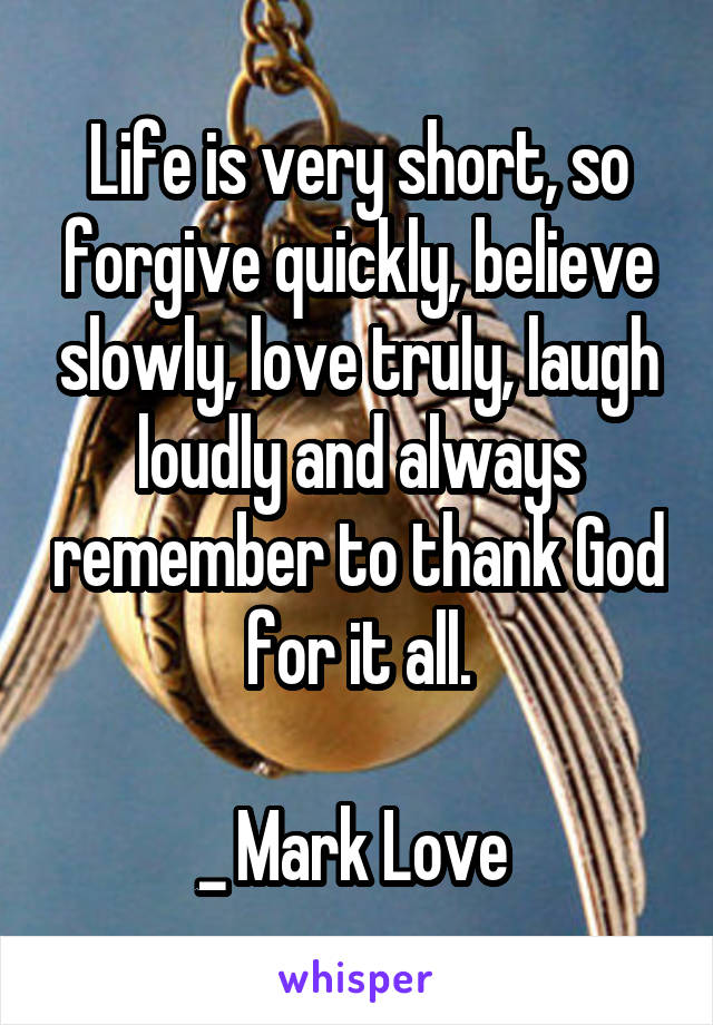 Life is very short, so forgive quickly, believe slowly, love truly, laugh loudly and always remember to thank God for it all.  _ Mark Love