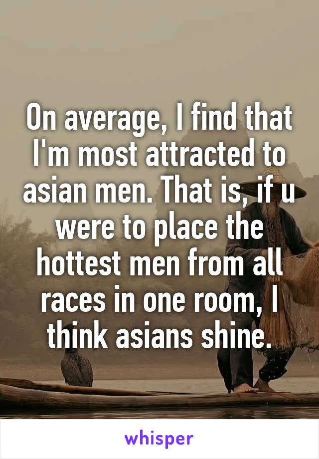 On average, I find that I'm most attracted to asian men. That is, if u were to place the hottest men from all races in one room, I think asians shine.