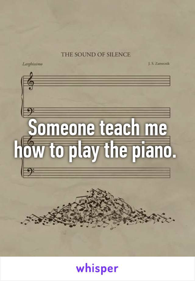 Someone teach me how to play the piano.