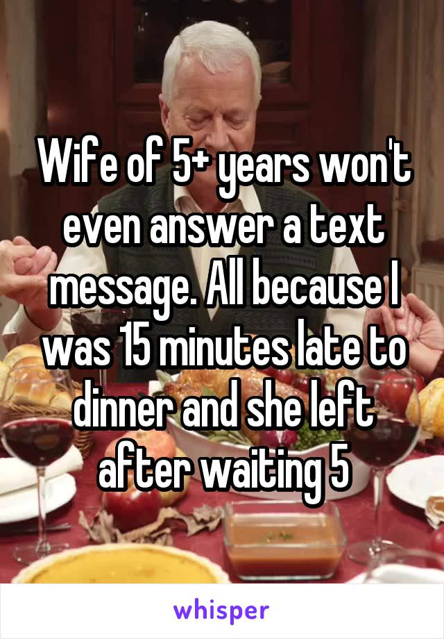 Wife of 5+ years won't even answer a text message. All because I was 15 minutes late to dinner and she left after waiting 5