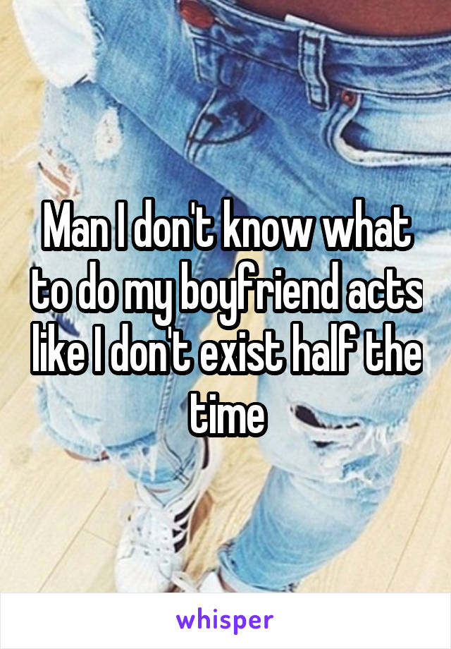 Man I don't know what to do my boyfriend acts like I don't exist half the time