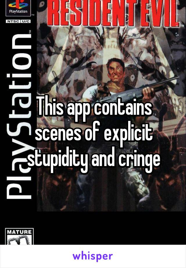 This app contains scenes of explicit stupidity and cringe