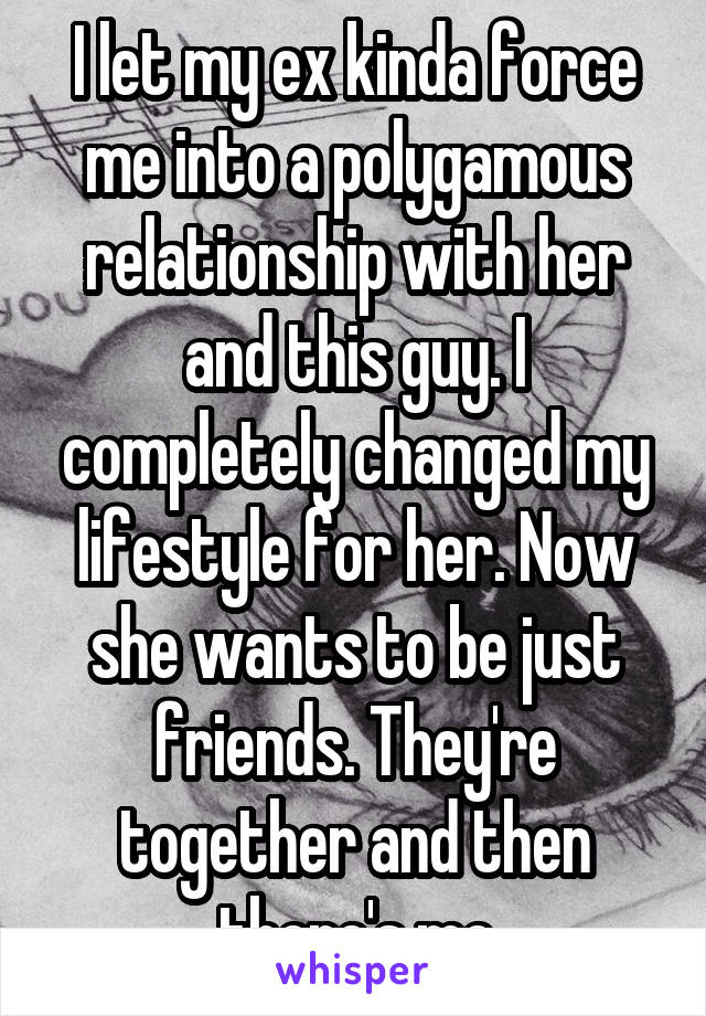 I let my ex kinda force me into a polygamous relationship with her and this guy. I completely changed my lifestyle for her. Now she wants to be just friends. They're together and then there's me