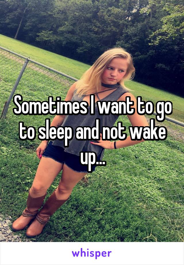 Sometimes I want to go to sleep and not wake up...