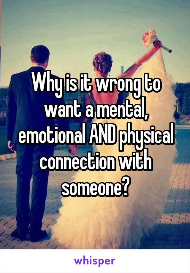 Why is it wrong to want a mental, emotional AND physical connection with someone?