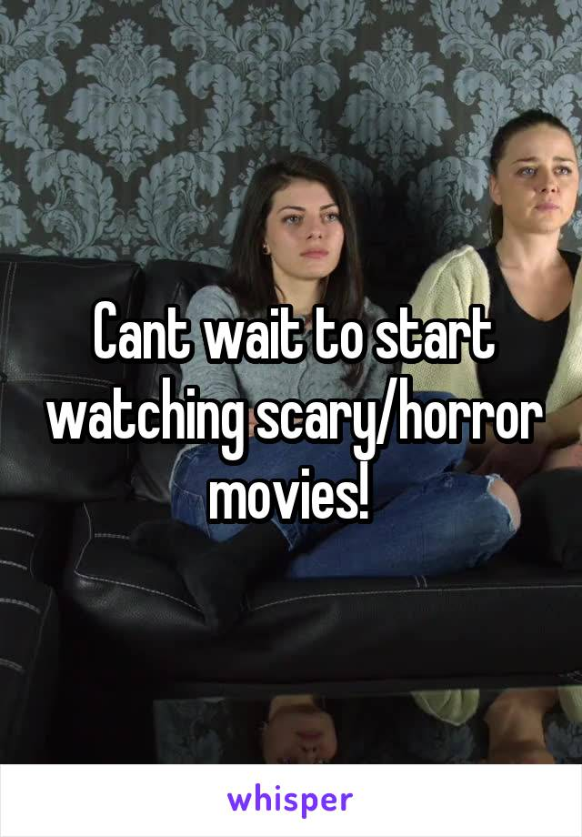 Cant wait to start watching scary/horror movies!