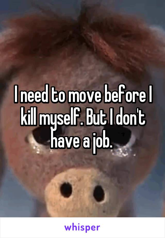 I need to move before I kill myself. But I don't have a job.