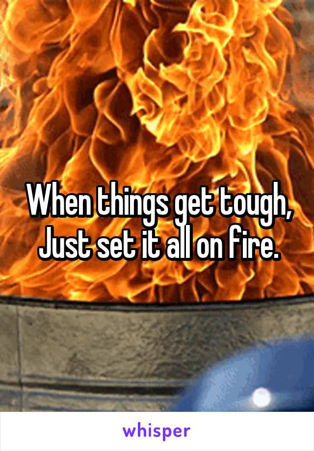 When things get tough, Just set it all on fire.