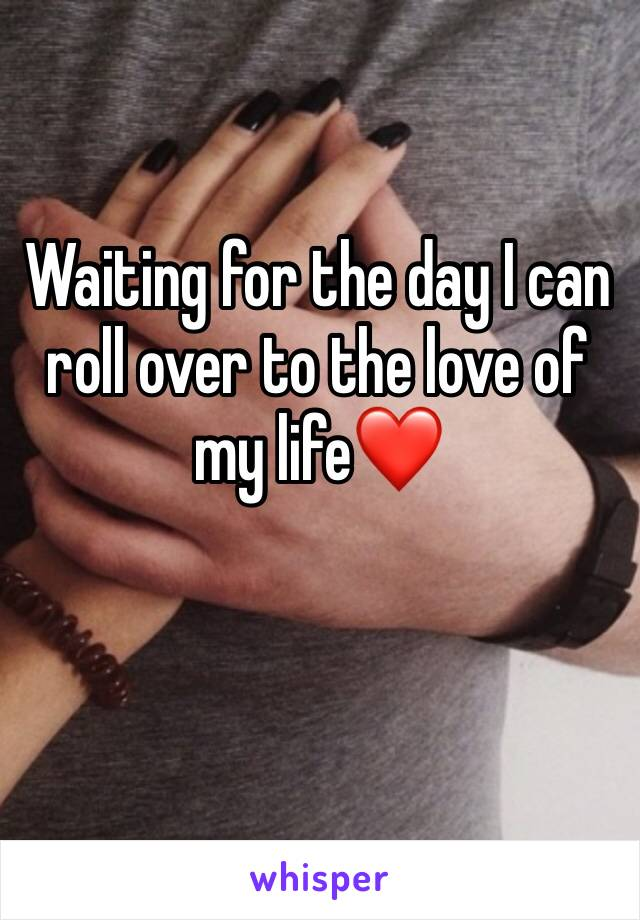 Waiting for the day I can roll over to the love of my life❤️