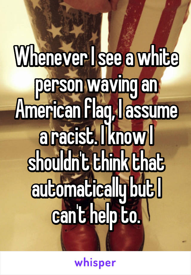 Whenever I see a white person waving an American flag, I assume a racist. I know I shouldn't think that automatically but I can't help to.
