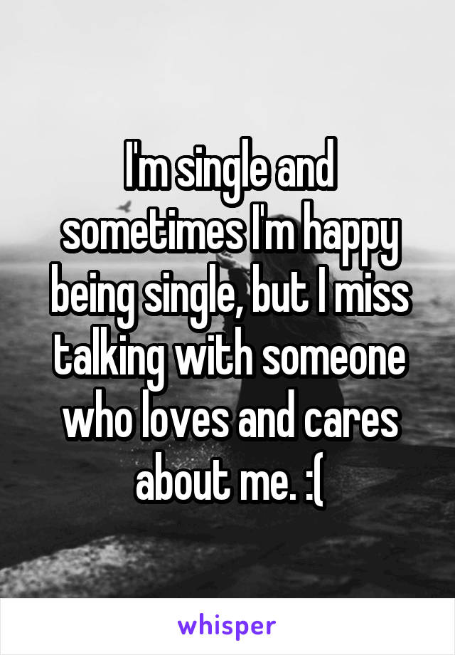 I'm single and sometimes I'm happy being single, but I miss talking with someone who loves and cares about me. :(