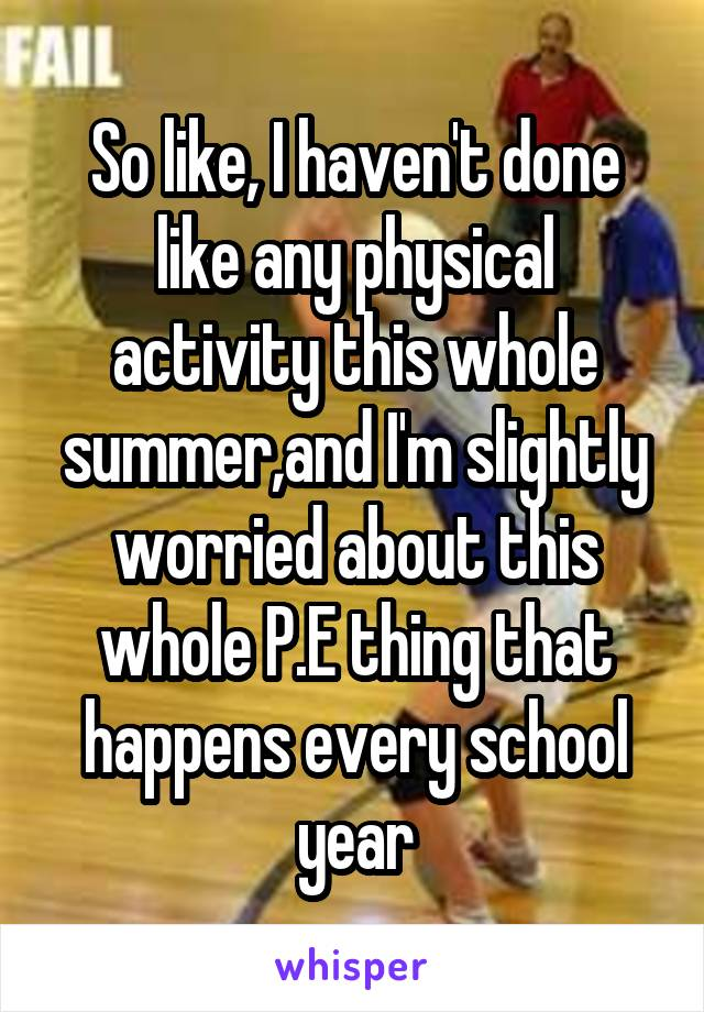 So like, I haven't done like any physical activity this whole summer,and I'm slightly worried about this whole P.E thing that happens every school year