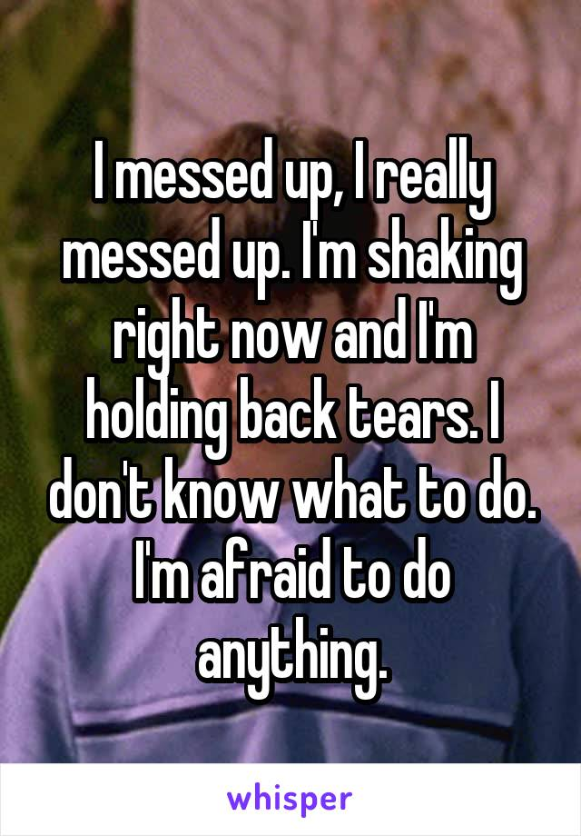 I messed up, I really messed up. I'm shaking right now and I'm holding back tears. I don't know what to do. I'm afraid to do anything.