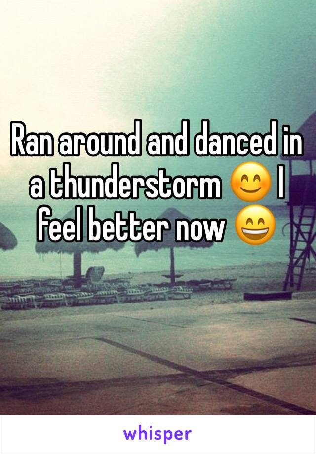 Ran around and danced in a thunderstorm 😊 I feel better now 😄