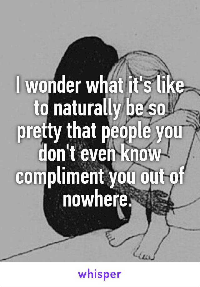 I wonder what it's like to naturally be so pretty that people you don't even know compliment you out of nowhere.