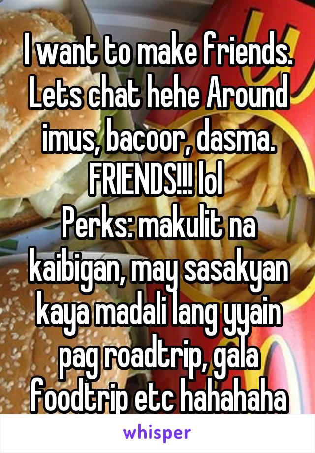 I want to make friends. Lets chat hehe Around imus, bacoor, dasma. FRIENDS!!! lol  Perks: makulit na kaibigan, may sasakyan kaya madali lang yyain pag roadtrip, gala foodtrip etc hahahaha