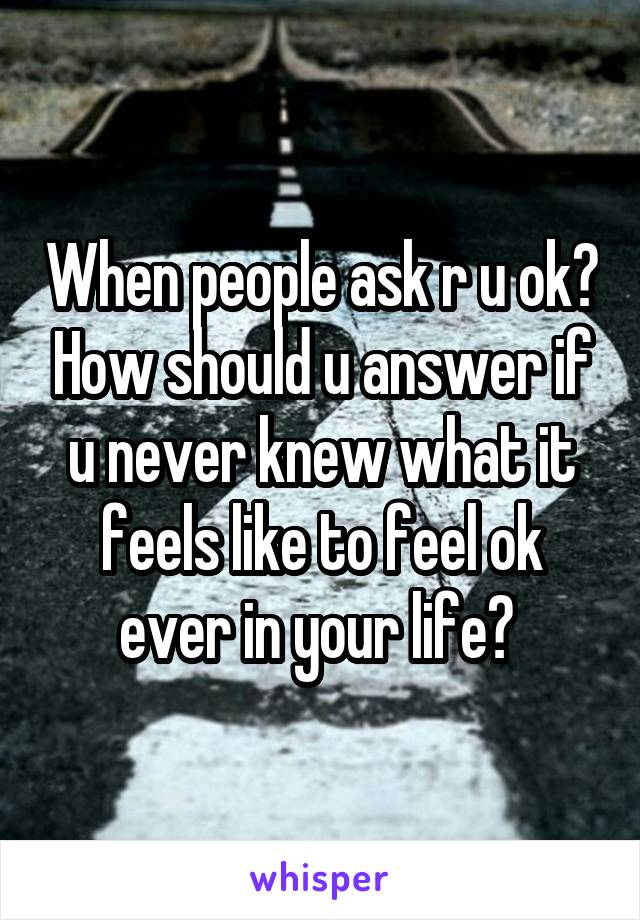 When people ask r u ok? How should u answer if u never knew what it feels like to feel ok ever in your life?